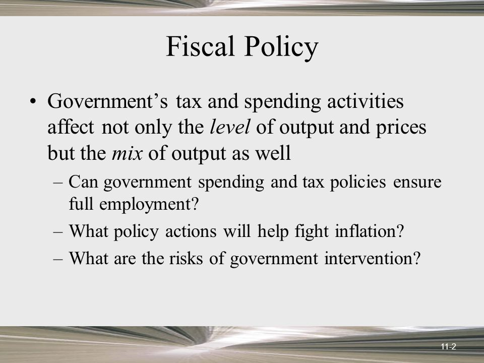 11-2 Fiscal Policy Government's tax and spending activities affect not only the level of output and prices but the mix of output as well –Can government spending and tax policies ensure full employment.