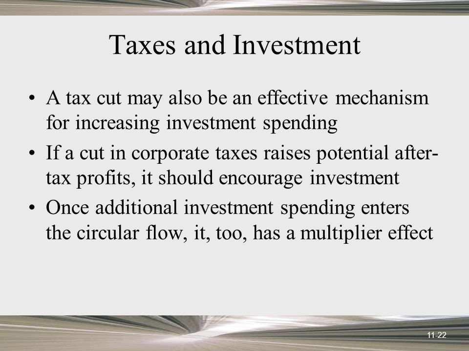 11-22 Taxes and Investment A tax cut may also be an effective mechanism for increasing investment spending If a cut in corporate taxes raises potential after- tax profits, it should encourage investment Once additional investment spending enters the circular flow, it, too, has a multiplier effect