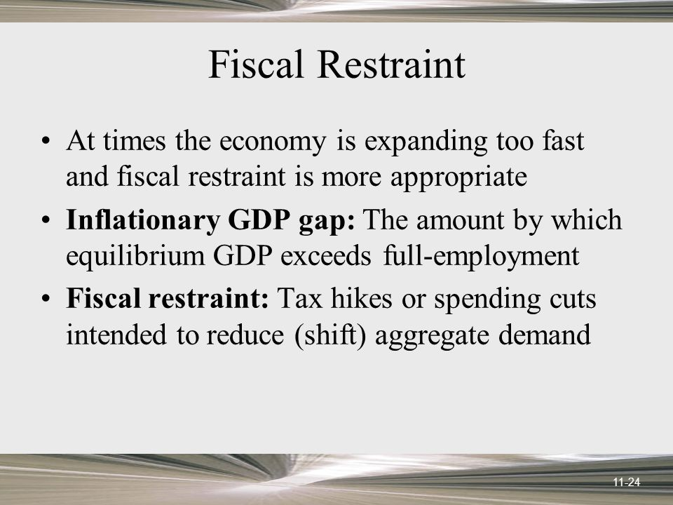 11-24 Fiscal Restraint At times the economy is expanding too fast and fiscal restraint is more appropriate Inflationary GDP gap: The amount by which equilibrium GDP exceeds full-employment Fiscal restraint: Tax hikes or spending cuts intended to reduce (shift) aggregate demand