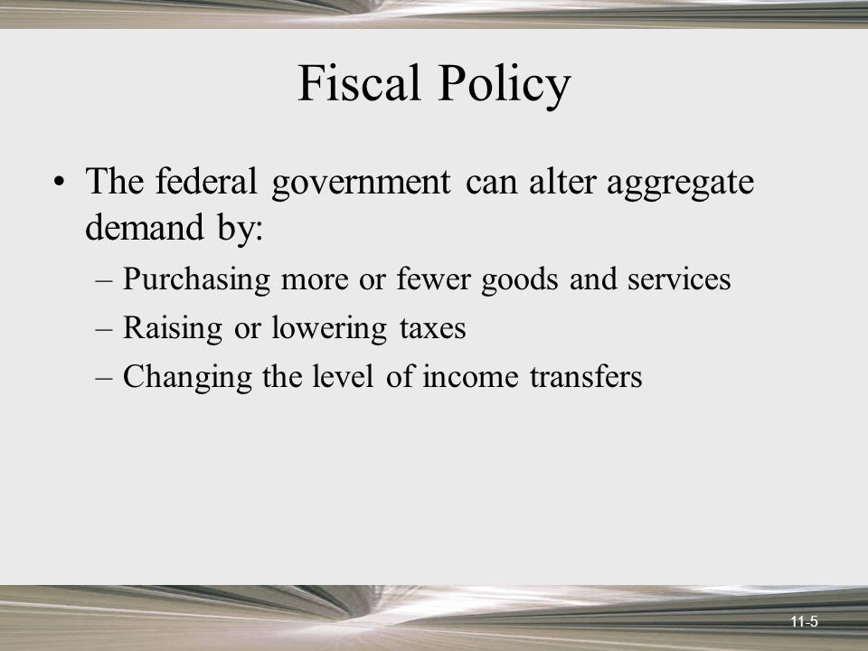 11-5 Fiscal Policy The federal government can alter aggregate demand by: –Purchasing more or fewer goods and services –Raising or lowering taxes –Chan