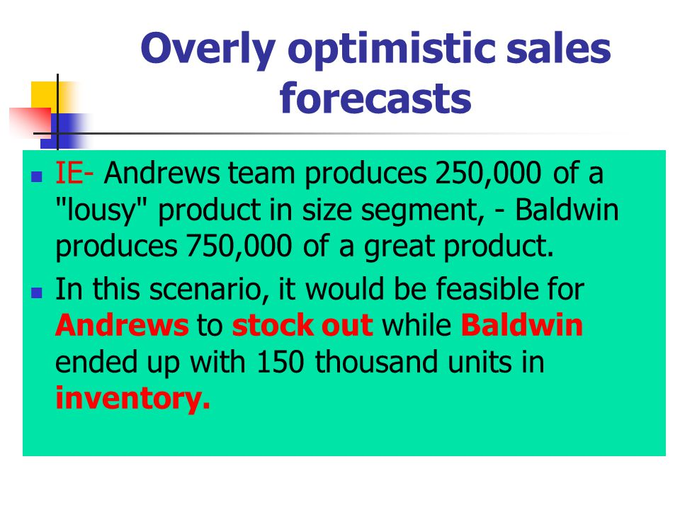 Overly optimistic sales forecasts IE- Andrews team produces 250,000 of a lousy product in size segment, - Baldwin produces 750,000 of a great product.