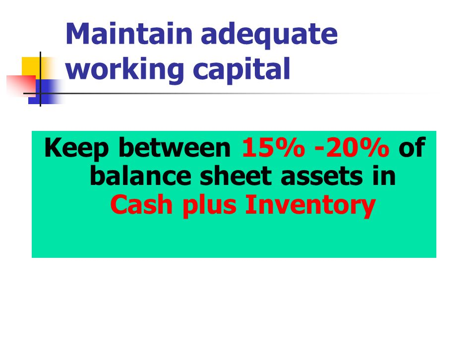 Maintain adequate working capital Keep between 15% -20% of balance sheet assets in Cash plus Inventory