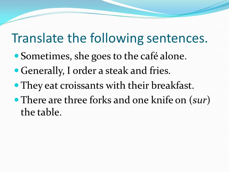 Translate the following sentences.Sometimes, she goes to the café alone.