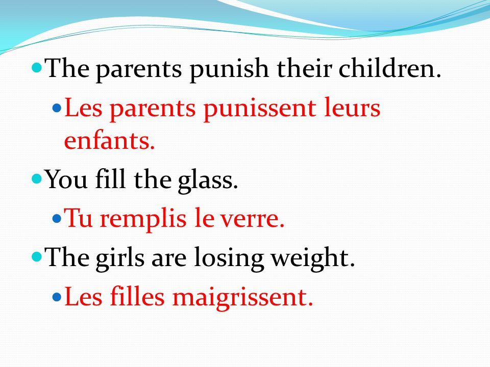 The parents punish their children. Les parents punissent leurs enfants. You fill the glass. Tu remplis le verre. The girls are losing weight. Les fill