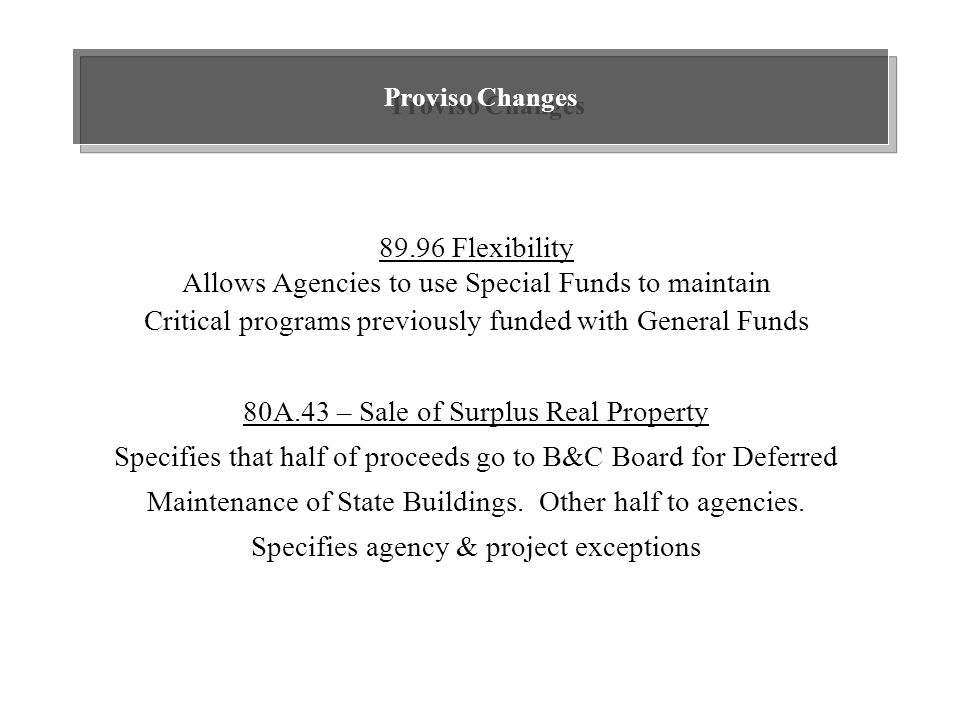 Proviso Changes 89.96 Flexibility Allows Agencies to use Special Funds to maintain Critical programs previously funded with General Funds 80A.43 – Sale of Surplus Real Property Specifies that half of proceeds go to B&C Board for Deferred Maintenance of State Buildings.