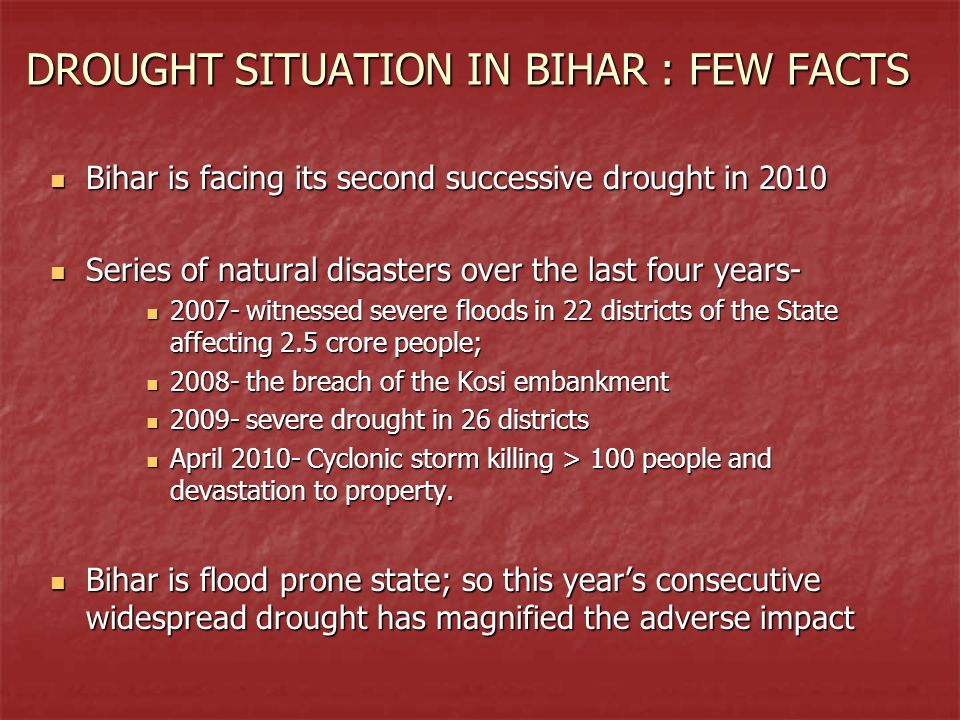 DROUGHT SITUATION IN BIHAR : FEW FACTS Bihar is facing its second successive drought in 2010 Bihar is facing its second successive drought in 2010 Series of natural disasters over the last four years- Series of natural disasters over the last four years- 2007- witnessed severe floods in 22 districts of the State affecting 2.5 crore people; 2007- witnessed severe floods in 22 districts of the State affecting 2.5 crore people; 2008- the breach of the Kosi embankment 2008- the breach of the Kosi embankment 2009- severe drought in 26 districts 2009- severe drought in 26 districts April 2010- Cyclonic storm killing > 100 people and devastation to property.