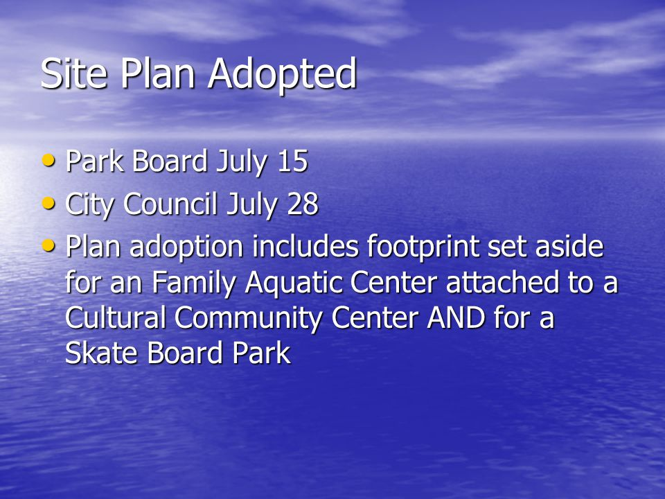 Site Plan Adopted Park Board July 15 Park Board July 15 City Council July 28 City Council July 28 Plan adoption includes footprint set aside for an Family Aquatic Center attached to a Cultural Community Center AND for a Skate Board Park Plan adoption includes footprint set aside for an Family Aquatic Center attached to a Cultural Community Center AND for a Skate Board Park