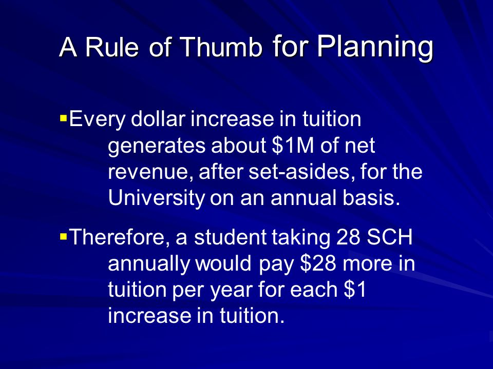 A Rule of Thumb for Planning  Every dollar increase in tuition generates about $1M of net revenue, after set-asides, for the University on an annual basis.