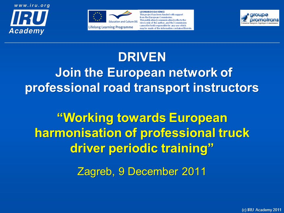 Seminar Agenda Introduction / Industry's challenges and needs Promoting a positive image of the profession Ensuring availability of workforce Establishing the necessary professional development framework Current situation on EU directive 2003/59/EC implementation STARTS/IRU Academy – CIECA reports' findings Focus on harmonisation of professional skills Converging towards complete mutual recognition Situation in Croatia Break 30' (c) IRU Academy 2011