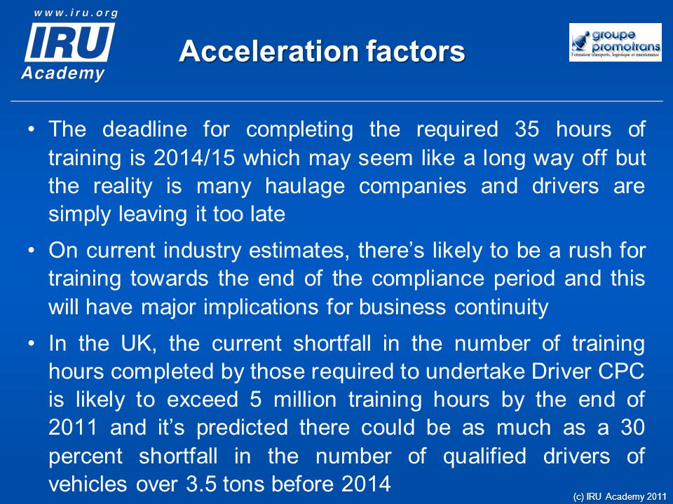 Acceleration factors The deadline for completing the required 35 hours of training is 2014/15 which may seem like a long way off but the reality is many haulage companies and drivers are simply leaving it too late On current industry estimates, there's likely to be a rush for training towards the end of the compliance period and this will have major implications for business continuity In the UK, the current shortfall in the number of training hours completed by those required to undertake Driver CPC is likely to exceed 5 million training hours by the end of 2011 and it's predicted there could be as much as a 30 percent shortfall in the number of qualified drivers of vehicles over 3.5 tons before 2014 (c) IRU Academy 2011