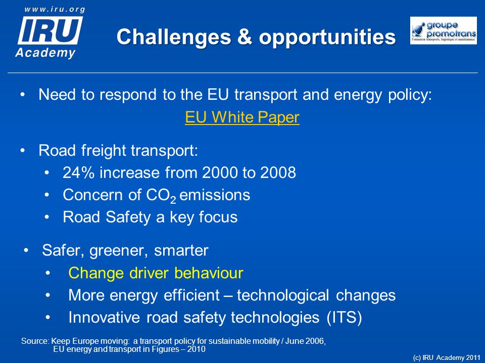 Challenges & opportunities Need to respond to the EU transport and energy policy: EU White Paper Road freight transport: 24% increase from 2000 to 2008 Concern of CO 2 emissions Road Safety a key focus Safer, greener, smarter Change driver behaviour More energy efficient – technological changes Innovative road safety technologies (ITS) Source: Keep Europe moving: a transport policy for sustainable mobility / June 2006, EU energy and transport in Figures – 2010 (c) IRU Academy 2011