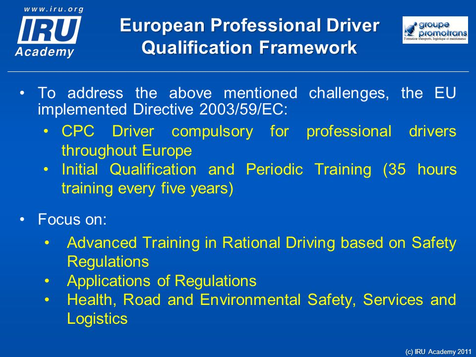 European Professional Driver Qualification Framework To address the above mentioned challenges, the EU implemented Directive 2003/59/EC: CPC Driver compulsory for professional drivers throughout Europe Initial Qualification and Periodic Training (35 hours training every five years) Focus on: Advanced Training in Rational Driving based on Safety Regulations Applications of Regulations Health, Road and Environmental Safety, Services and Logistics (c) IRU Academy 2011