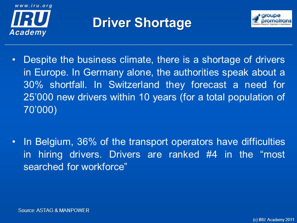 Driver Shortage In the UK, It's predicted there could be as much as a 30 percent shortfall in the number of qualified drivers of vehicles over 3.5 tons before 2014 In France, due to an aging driver population, it is expected that 20% of the workforce will have to be replaced within 10 years – this represents 131'000 drivers (c) IRU Academy 2011 Source: Source: Andy Keane, UK Motor Portfolio Manager - Brit Insurance & Bulletin Transport et Logistique