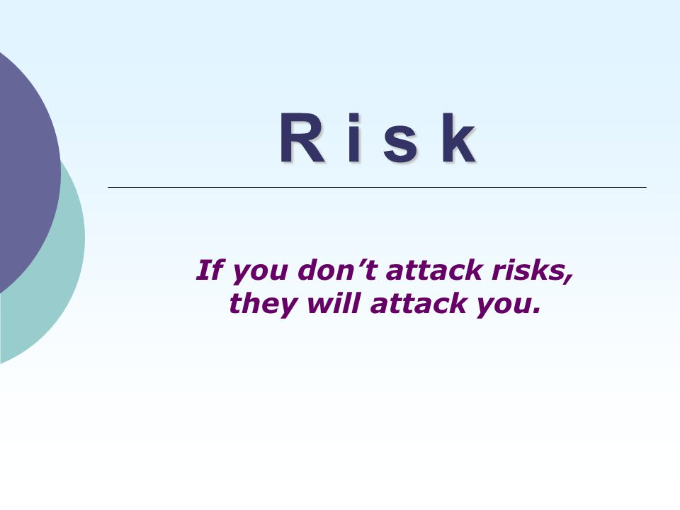 R i s k If you don't attack risks, they will attack you.