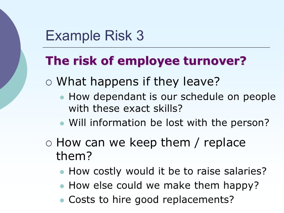 Example Risk 3 The risk of employee turnover.  What happens if they leave.