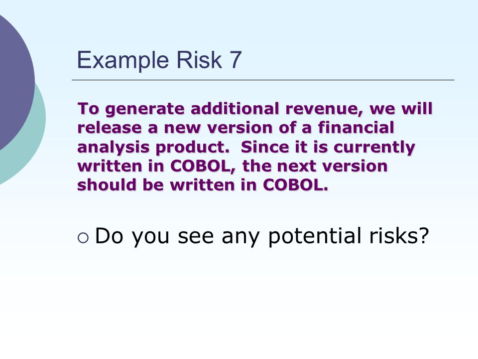 Example Risk 7 To generate additional revenue, we will release a new version of a financial analysis product.