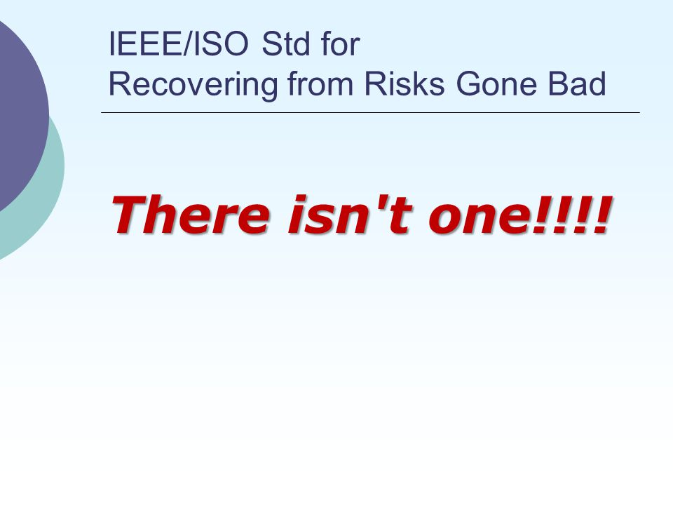 IEEE/ISO Std for Recovering from Risks Gone Bad There isn t one!!!!