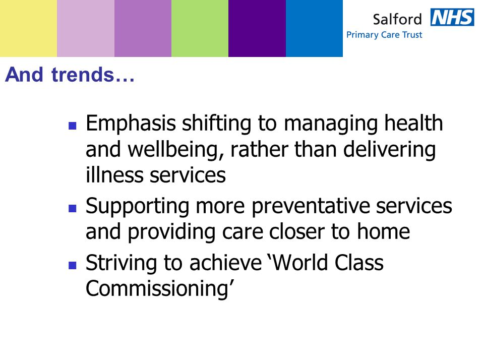 And trends… Emphasis shifting to managing health and wellbeing, rather than delivering illness services Supporting more preventative services and providing care closer to home Striving to achieve 'World Class Commissioning'
