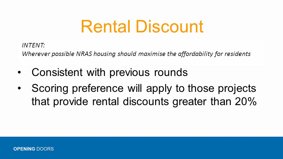 Rental Discount Consistent with previous rounds Scoring preference will apply to those projects that provide rental discounts greater than 20% INTENT: Wherever possible NRAS housing should maximise the affordability for residents