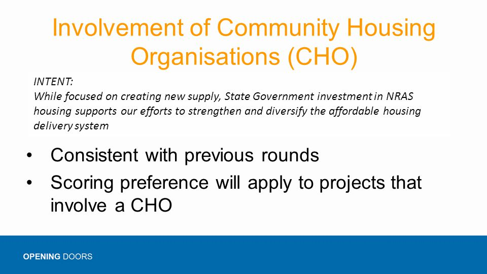 Involvement of Community Housing Organisations (CHO) Consistent with previous rounds Scoring preference will apply to projects that involve a CHO INTENT: While focused on creating new supply, State Government investment in NRAS housing supports our efforts to strengthen and diversify the affordable housing delivery system