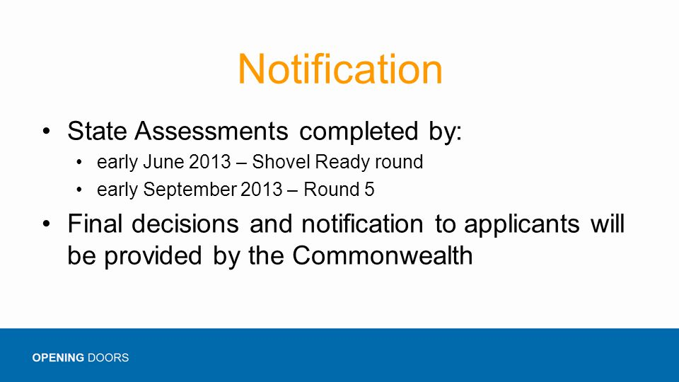 Notification State Assessments completed by: early June 2013 – Shovel Ready round early September 2013 – Round 5 Final decisions and notification to applicants will be provided by the Commonwealth