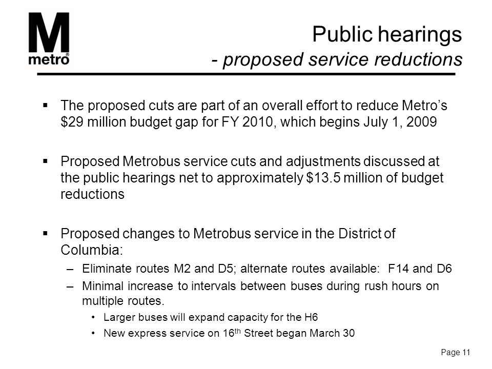  The proposed cuts are part of an overall effort to reduce Metro's $29 million budget gap for FY 2010, which begins July 1, 2009  Proposed Metrobus service cuts and adjustments discussed at the public hearings net to approximately $13.5 million of budget reductions  Proposed changes to Metrobus service in the District of Columbia: –Eliminate routes M2 and D5; alternate routes available: F14 and D6 –Minimal increase to intervals between buses during rush hours on multiple routes.
