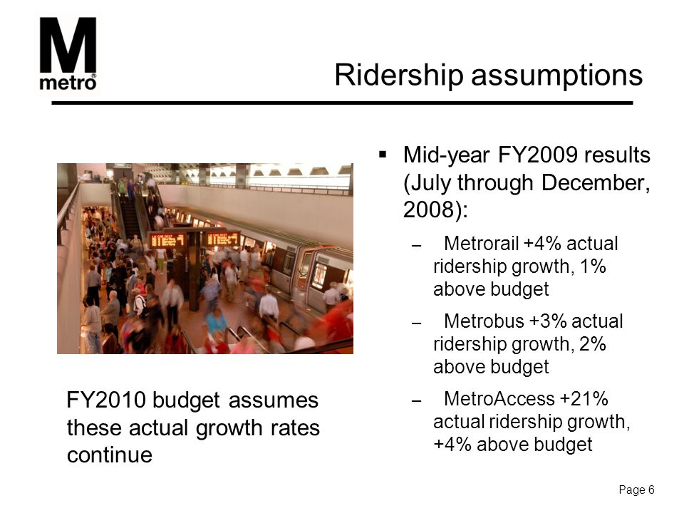Ridership assumptions  Mid-year FY2009 results (July through December, 2008): – Metrorail +4% actual ridership growth, 1% above budget – Metrobus +3% actual ridership growth, 2% above budget – MetroAccess +21% actual ridership growth, +4% above budget FY2010 budget assumes these actual growth rates continue Page 6