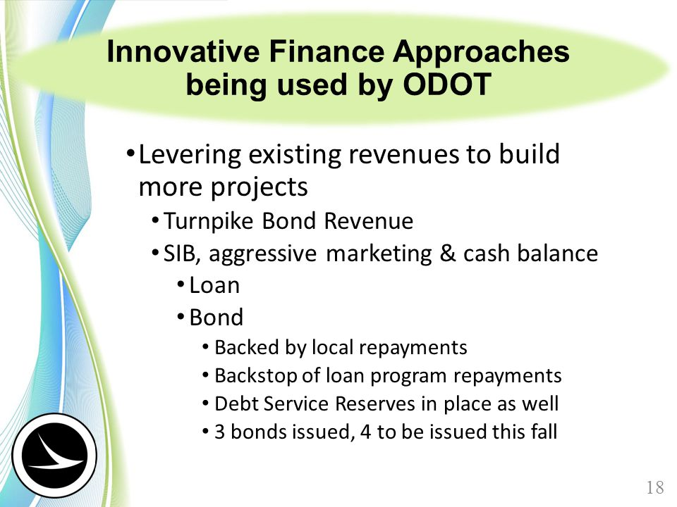 Innovative Finance Approaches being used by ODOT Levering existing revenues to build more projects Turnpike Bond Revenue SIB, aggressive marketing & c
