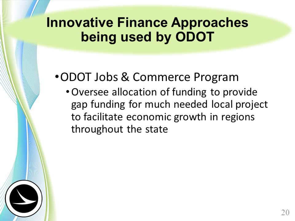 Innovative Finance Approaches being used by ODOT ODOT Jobs & Commerce Program Oversee allocation of funding to provide gap funding for much needed local project to facilitate economic growth in regions throughout the state 20