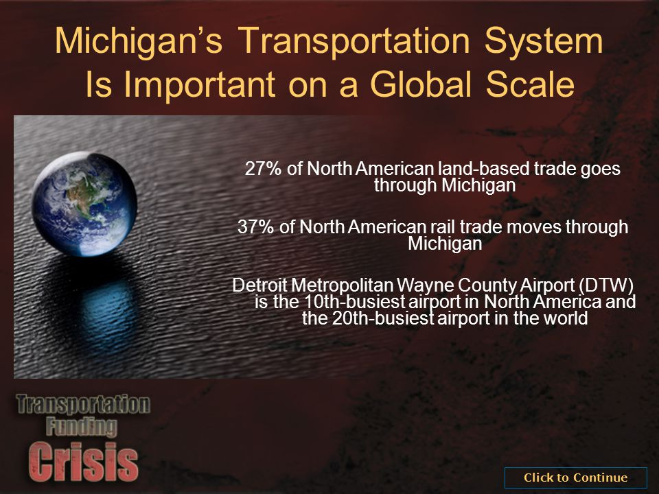 27% of North American land-based trade goes through Michigan 37% of North American rail trade moves through Michigan Detroit Metropolitan Wayne County Airport (DTW) is the 10th-busiest airport in North America and the 20th-busiest airport in the world Michigan's Transportation System Is Important on a Global Scale Click to Continue