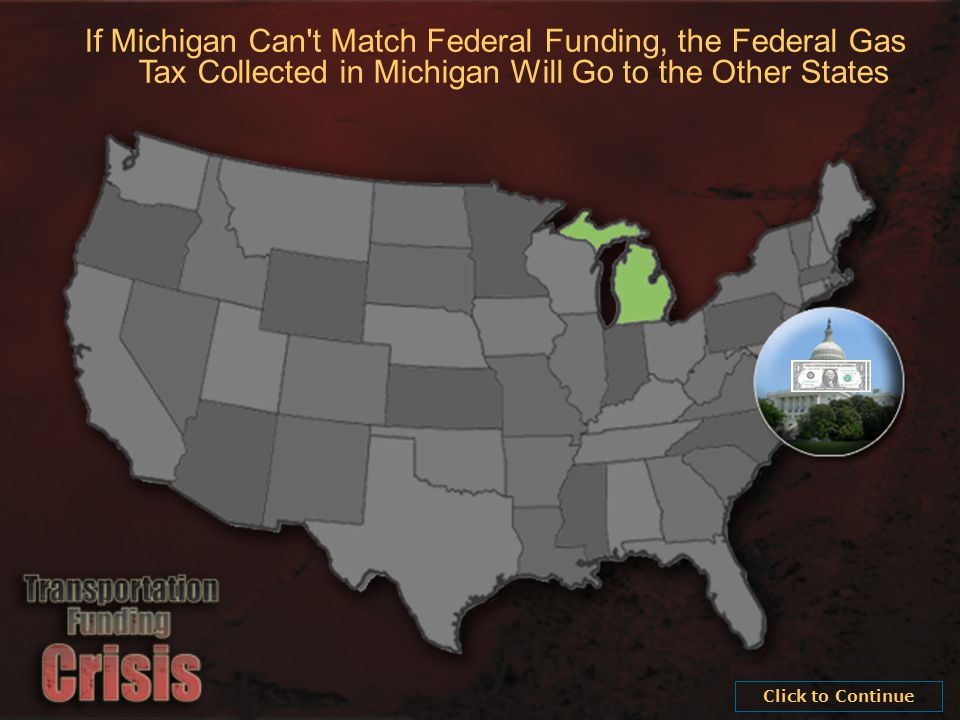 If Michigan Can t Match Federal Funding, the Federal Gas Tax Collected in Michigan Will Go to the Other States Click to Continue