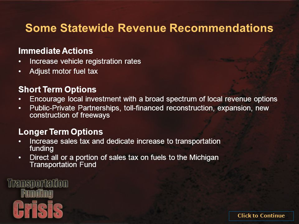 Some Statewide Revenue Recommendations Immediate Actions Increase vehicle registration rates Adjust motor fuel tax Short Term Options Encourage local investment with a broad spectrum of local revenue options Public-Private Partnerships, toll-financed reconstruction, expansion, new construction of freeways Longer Term Options Increase sales tax and dedicate increase to transportation funding Direct all or a portion of sales tax on fuels to the Michigan Transportation Fund
