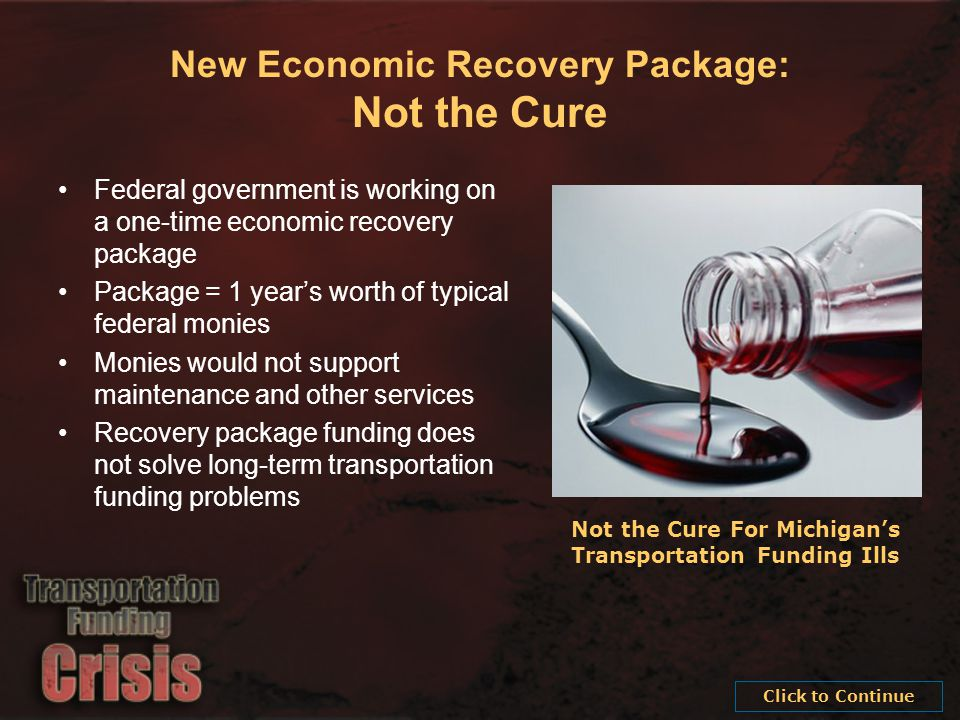 New Economic Recovery Package: Not the Cure Federal government is working on a one-time economic recovery package Package = 1 year's worth of typical federal monies Monies would not support maintenance and other services Recovery package funding does not solve long-term transportation funding problems Not the Cure For Michigan's Transportation Funding Ills Click to Continue