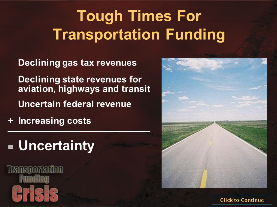 Tough Times For Transportation Funding Declining gas tax revenues Declining state revenues for aviation, highways and transit Uncertain federal revenue + Increasing costs = Uncertainty Click to Continue