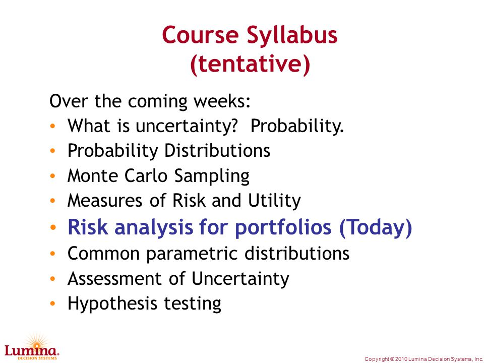Copyright © 2010 Lumina Decision Systems, Inc. Course Syllabus (tentative) Over the coming weeks: What is uncertainty? Probability. Probability Distri
