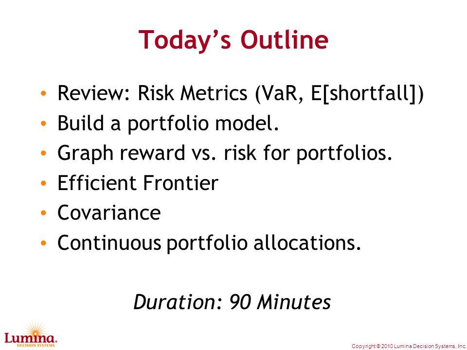 Copyright © 2010 Lumina Decision Systems, Inc. Today's Outline Review: Risk Metrics (VaR, E[shortfall]) Build a portfolio model. Graph reward vs. risk