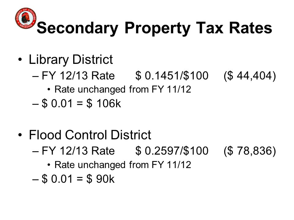 Secondary Property Tax Rates Library District –FY 12/13 Rate$ 0.1451/$100($ 44,404) Rate unchanged from FY 11/12 –$ 0.01 = $ 106k Flood Control District –FY 12/13 Rate$ 0.2597/$100($ 78,836) Rate unchanged from FY 11/12 –$ 0.01 = $ 90k