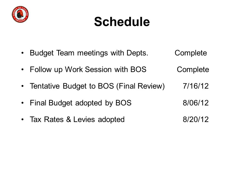 Schedule Budget Team meetings with Depts. Complete Follow up Work Session with BOS Complete Tentative Budget to BOS (Final Review)7/16/12 Final Budget
