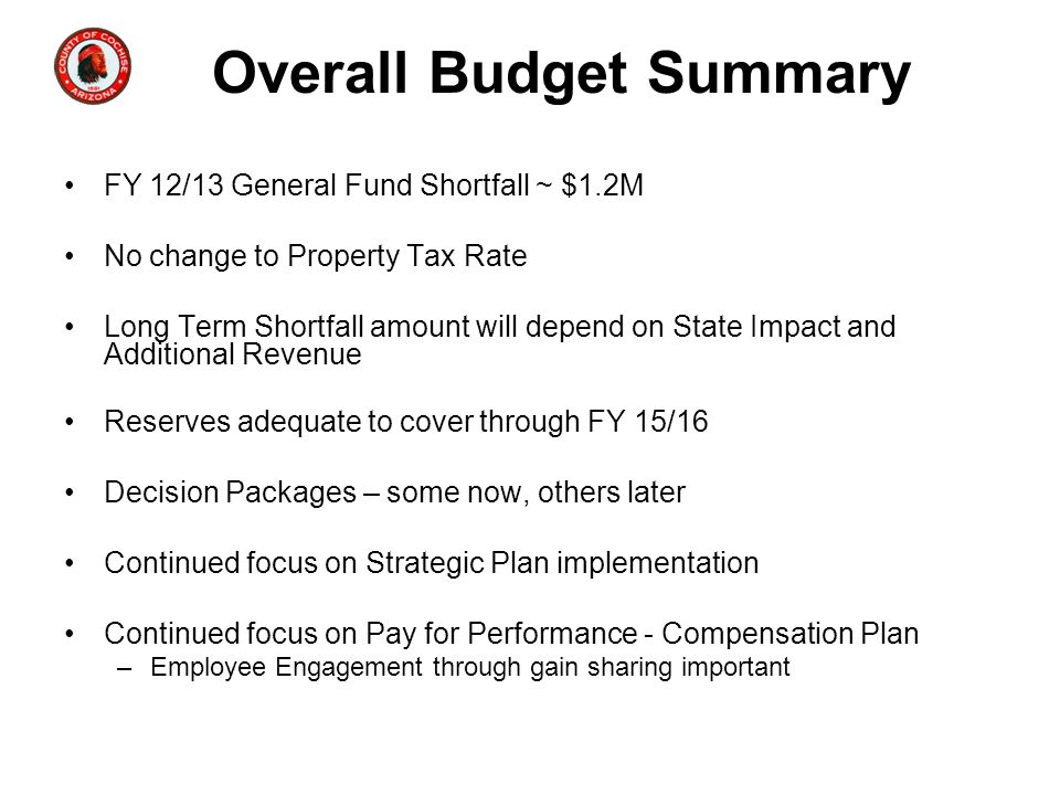 Overall Budget Summary FY 12/13 General Fund Shortfall ~ $1.2M No change to Property Tax Rate Long Term Shortfall amount will depend on State Impact a
