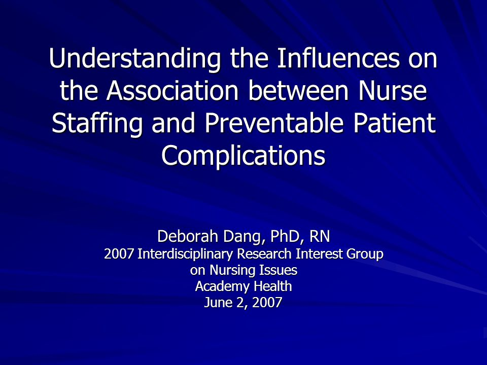Understanding the Influences on the Association between Nurse Staffing and Preventable Patient Complications Deborah Dang, PhD, RN 2007 Interdisciplinary Research Interest Group on Nursing Issues Academy Health June 2, 2007