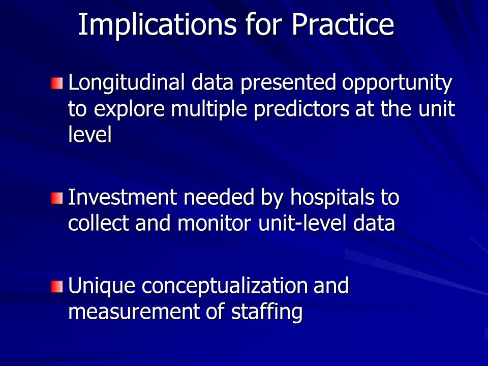 Implications for Practice Longitudinal data presented opportunity to explore multiple predictors at the unit level Investment needed by hospitals to collect and monitor unit-level data Unique conceptualization and measurement of staffing