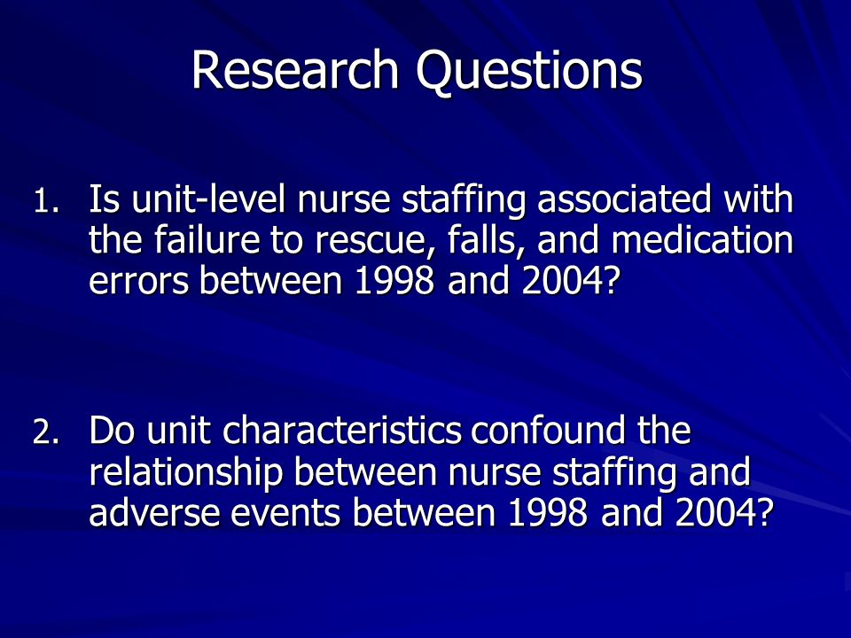 Research Questions 1. Is unit-level nurse staffing associated with the failure to rescue, falls, and medication errors between 1998 and 2004? 2. Do un