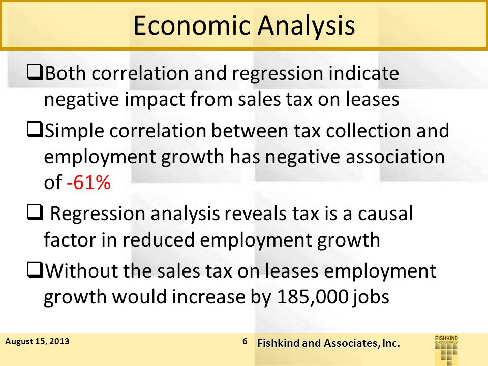 Economic Analysis  Both correlation and regression indicate negative impact from sales tax on leases  Simple correlation between tax collection and employment growth has negative association of -61%  Regression analysis reveals tax is a causal factor in reduced employment growth  Without the sales tax on leases employment growth would increase by 185,000 jobs August 15, 2013 Fishkind and Associates, Inc.