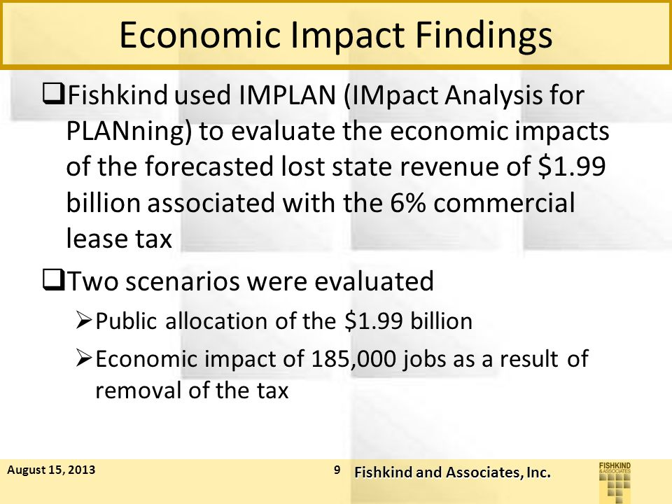 Economic Impact Findings  Fishkind used IMPLAN (IMpact Analysis for PLANning) to evaluate the economic impacts of the forecasted lost state revenue of $1.99 billion associated with the 6% commercial lease tax  Two scenarios were evaluated  Public allocation of the $1.99 billion  Economic impact of 185,000 jobs as a result of removal of the tax August 15, 2013 Fishkind and Associates, Inc.