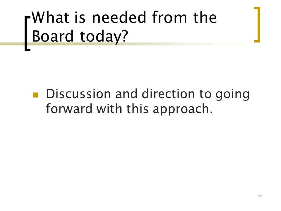 14 What is needed from the Board today.