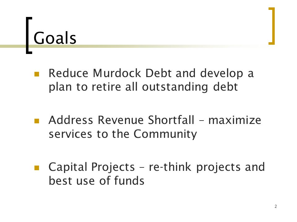 2 Goals Reduce Murdock Debt and develop a plan to retire all outstanding debt Address Revenue Shortfall – maximize services to the Community Capital P