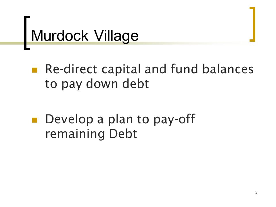 3 Murdock Village Re-direct capital and fund balances to pay down debt Develop a plan to pay-off remaining Debt