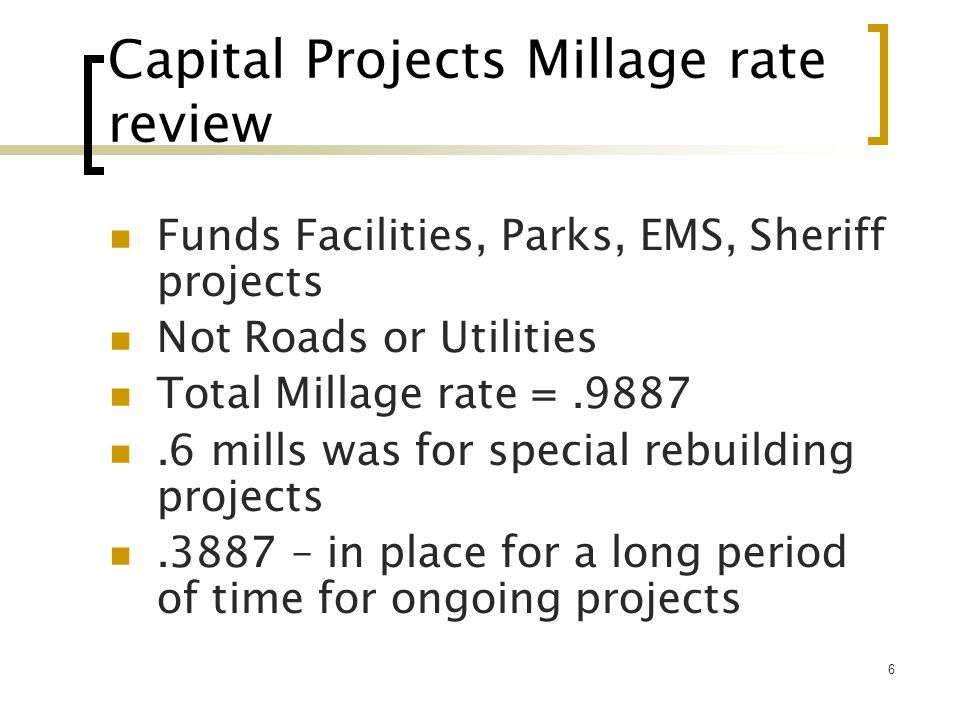 6 Capital Projects Millage rate review Funds Facilities, Parks, EMS, Sheriff projects Not Roads or Utilities Total Millage rate =.9887.6 mills was for