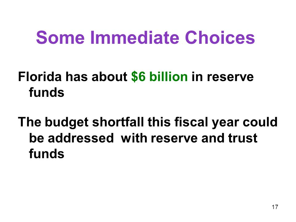 17 Some Immediate Choices Florida has about $6 billion in reserve funds The budget shortfall this fiscal year could be addressed with reserve and trust funds