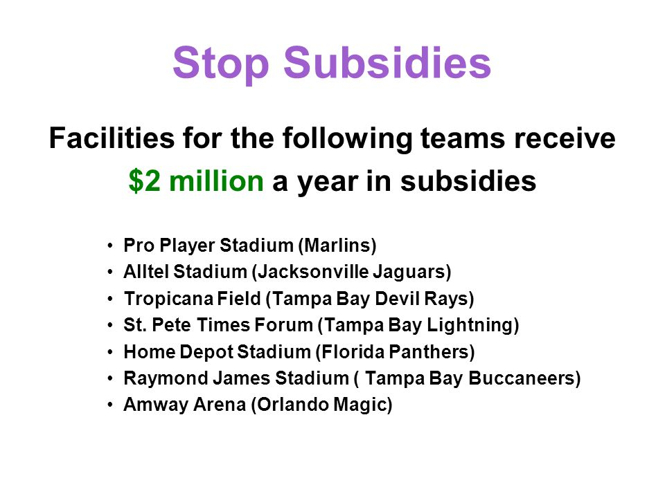 Stop Subsidies Facilities for the following teams receive $2 million a year in subsidies Pro Player Stadium (Marlins) Alltel Stadium (Jacksonville Jaguars) Tropicana Field (Tampa Bay Devil Rays) St.
